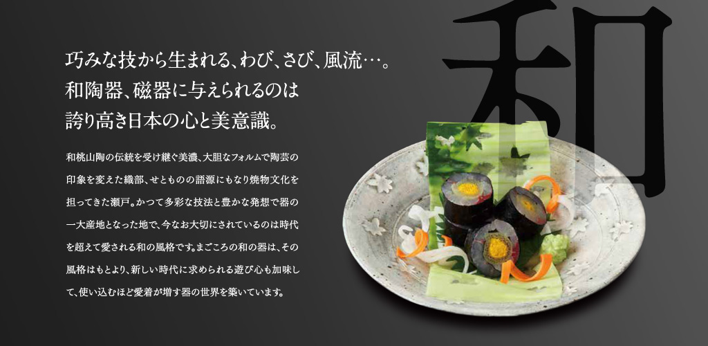 巧みな技から生まれる、わび、さび、風流・・・。和陶器、磁器に与えられるのは誇り高き日本の心と美意識。